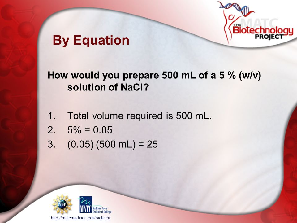 http://matcmadison.edu/biotech/ By Equation How would you prepare 500 mL of a 5 % (w/v) solution of NaCl.