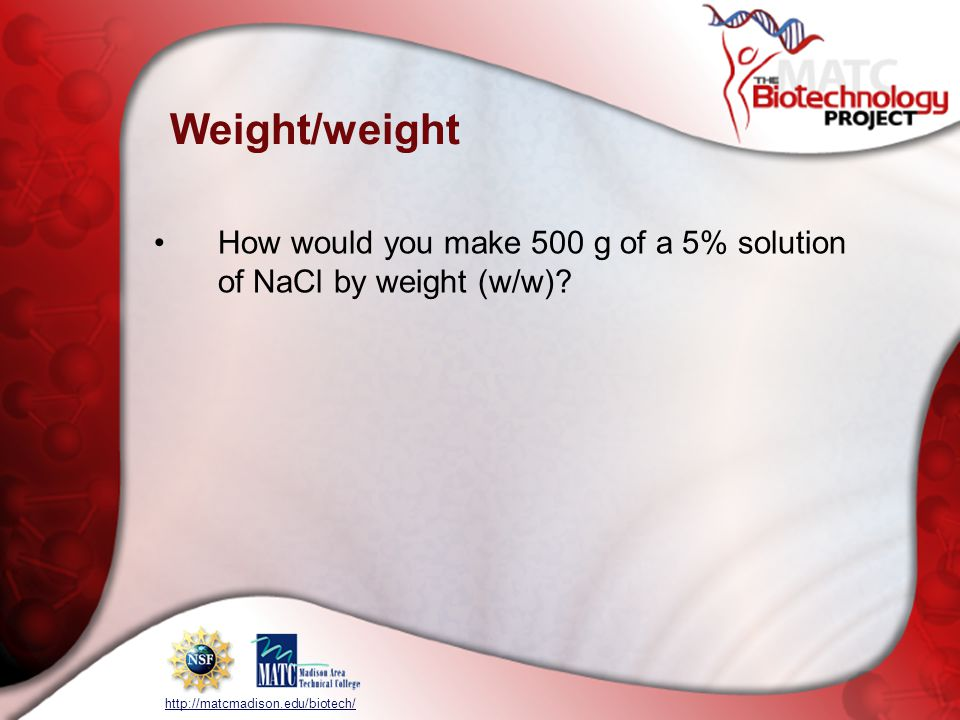 http://matcmadison.edu/biotech/ Weight/weight How would you make 500 g of a 5% solution of NaCl by weight (w/w)