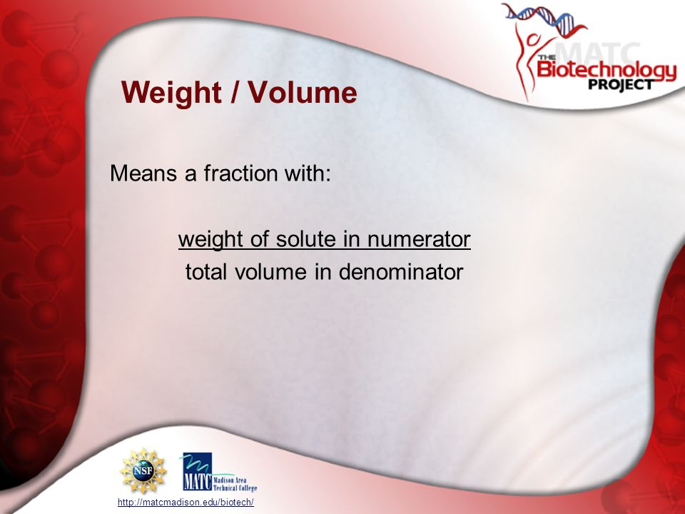 http://matcmadison.edu/biotech/ Weight / Volume Means a fraction with: weight of solute in numerator total volume in denominator