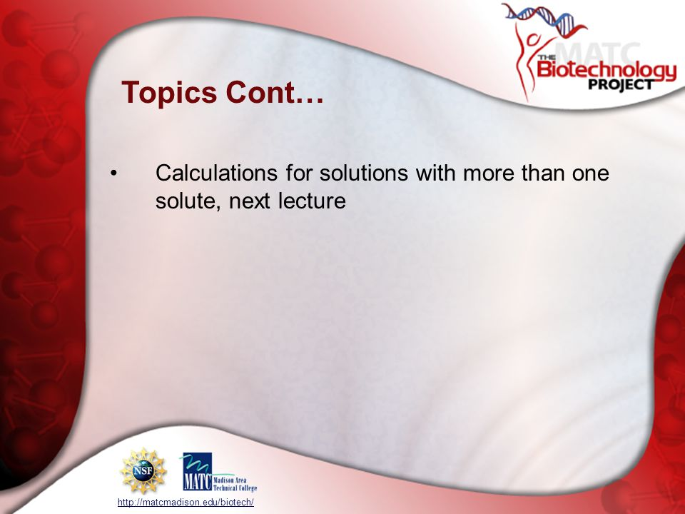 http://matcmadison.edu/biotech/ Topics Cont… Calculations for solutions with more than one solute, next lecture