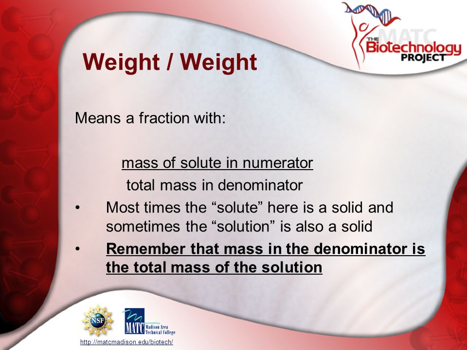 http://matcmadison.edu/biotech/ Weight / Weight Means a fraction with: mass of solute in numerator total mass in denominator Most times the solute here is a solid and sometimes the solution is also a solid Remember that mass in the denominator is the total mass of the solution