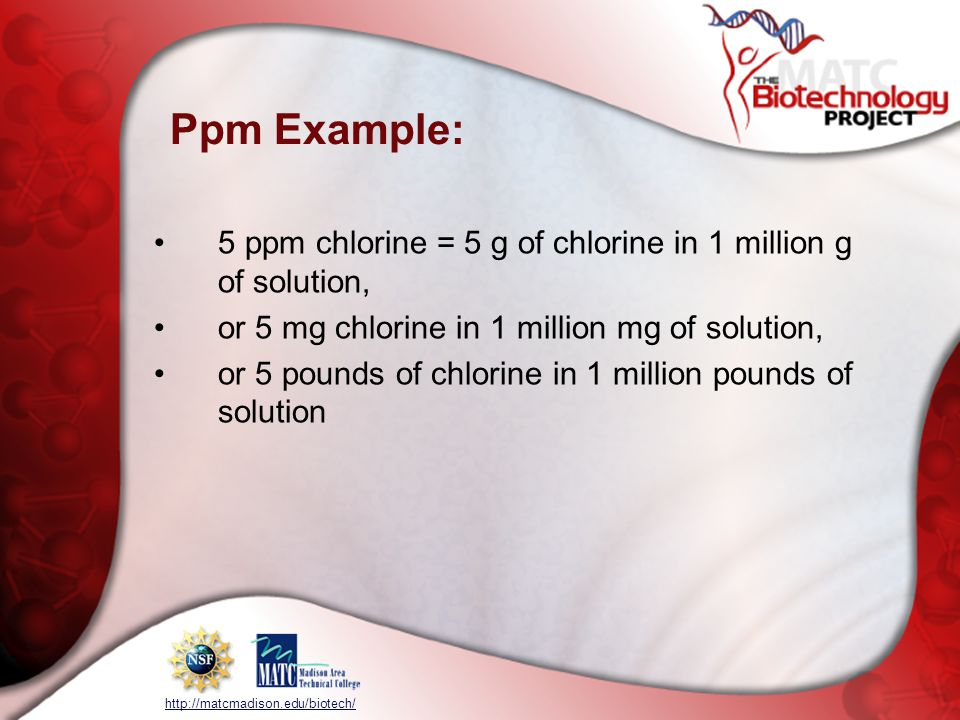 http://matcmadison.edu/biotech/ Ppm Example: 5 ppm chlorine = 5 g of chlorine in 1 million g of solution, or 5 mg chlorine in 1 million mg of solution, or 5 pounds of chlorine in 1 million pounds of solution