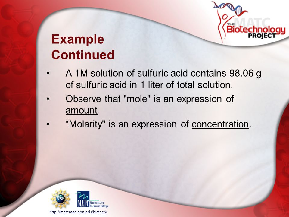 http://matcmadison.edu/biotech/ Example Continued A 1M solution of sulfuric acid contains 98.06 g of sulfuric acid in 1 liter of total solution.