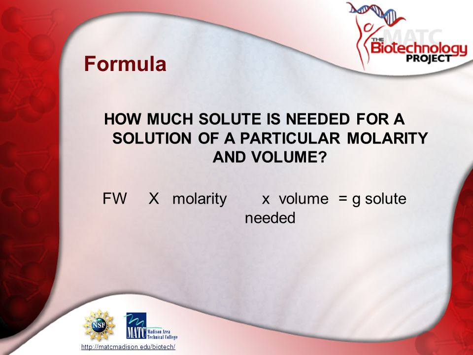 http://matcmadison.edu/biotech/ Formula HOW MUCH SOLUTE IS NEEDED FOR A SOLUTION OF A PARTICULAR MOLARITY AND VOLUME.