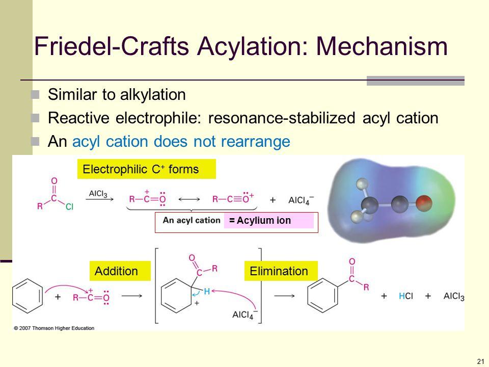 21 Friedel-Crafts Acylation: Mechanism Similar to alkylation Reactive electrophile: resonance-stabilized acyl cation An acyl cation does not rearrange