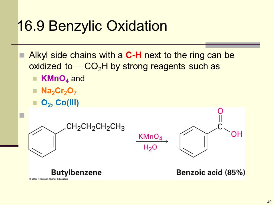 49 16.9 Benzylic Oxidation Alkyl side chains with a C-H next to the ring can be oxidized to  CO 2 H by strong reagents such as KMnO 4 and Na 2 Cr 2 O