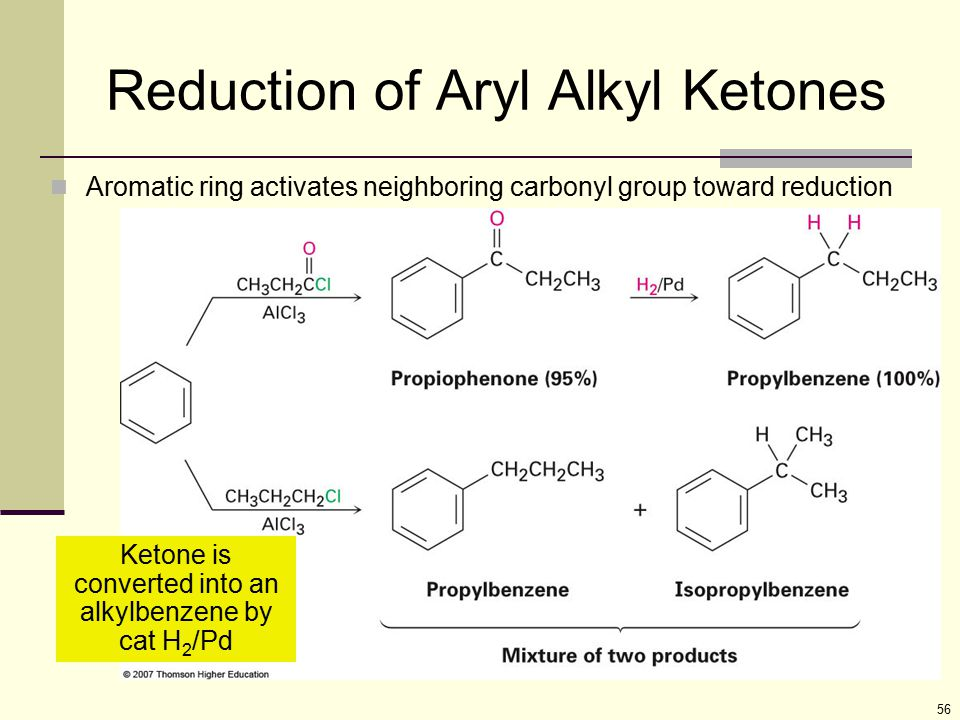 56 Reduction of Aryl Alkyl Ketones Aromatic ring activates neighboring carbonyl group toward reduction Ketone is converted into an alkylbenzene by cat