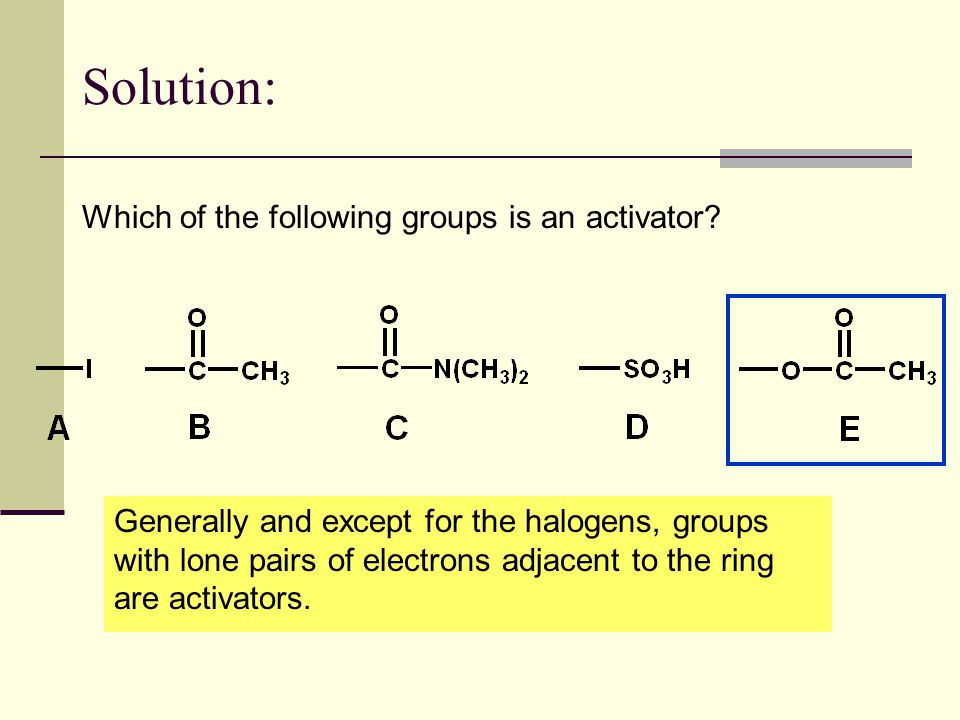 Solution: Which of the following groups is an activator? Generally and except for the halogens, groups with lone pairs of electrons adjacent to the ri