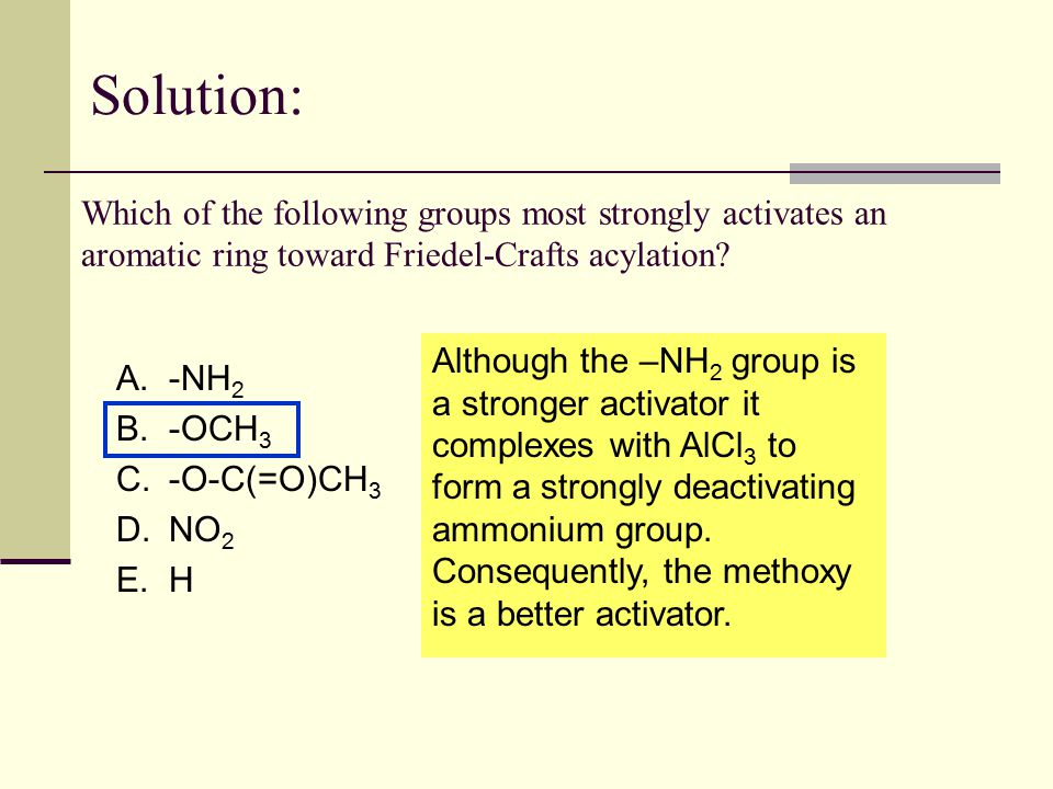 Which of the following groups most strongly activates an aromatic ring toward Friedel-Crafts acylation? A.-NH 2 B.-OCH 3 C.-O-C(=O)CH 3 D.NO 2 E.H Sol