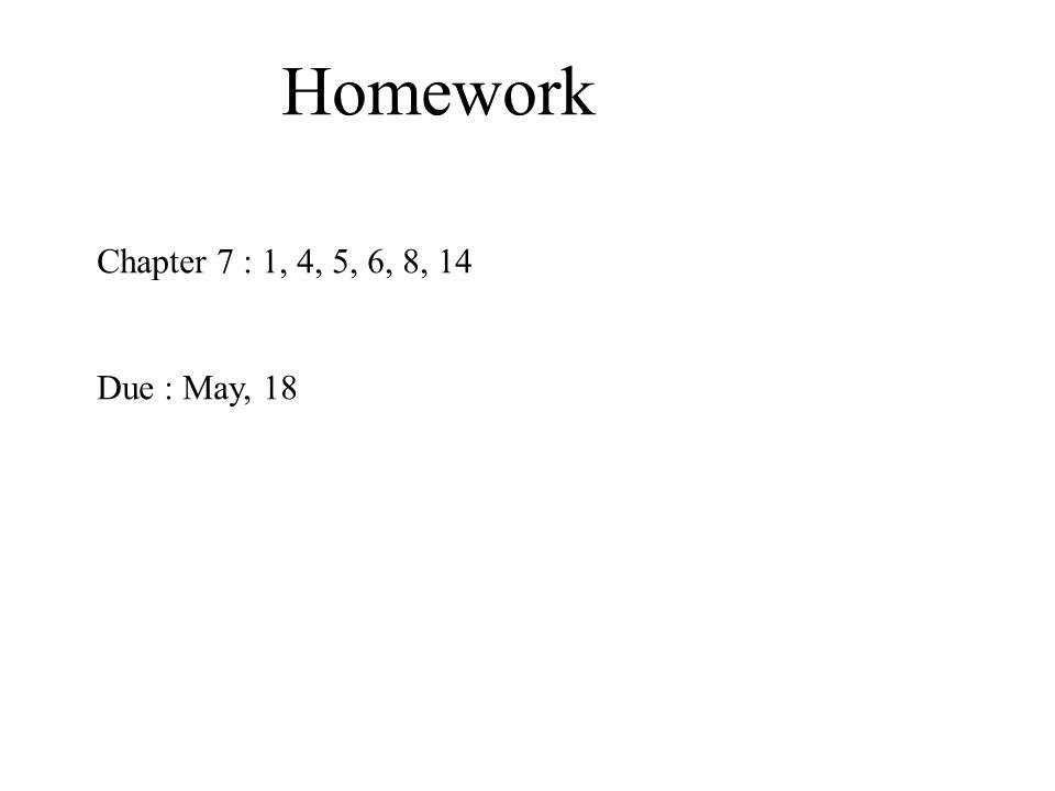 Homework Chapter 7 : 1, 4, 5, 6, 8, 14 Due : May, 18