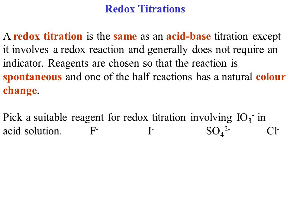 Redox Titrations A redox titration is the same as an acid-base titration except it involves a redox reaction and generally does not require an indicator.