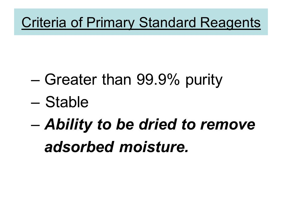 Criteria of Primary Standard Reagents – Greater than 99.9% purity –Stable – Ability to be dried to remove adsorbed moisture.