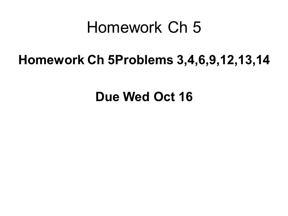 Homework Ch 5 Homework Ch 5Problems 3,4,6,9,12,13,14 Due Wed Oct 16