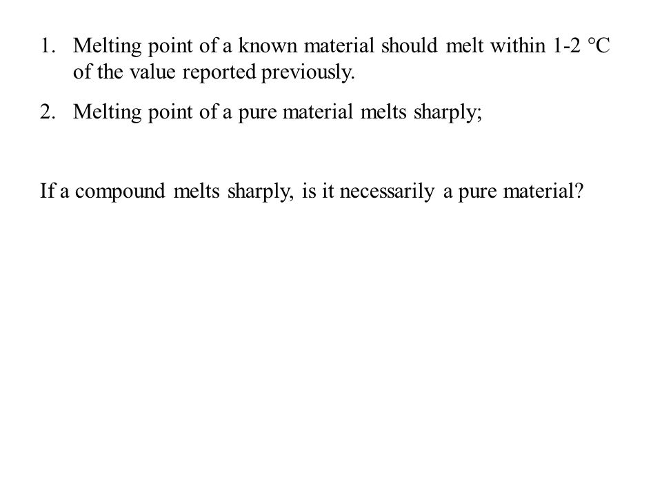 1.Melting point of a known material should melt within 1-2 °C of the value reported previously. 2.Melting point of a pure material melts sharply; If a
