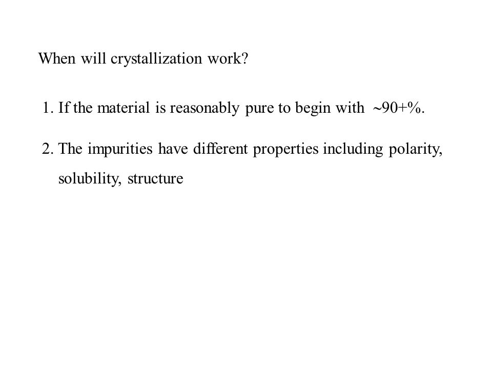 When will crystallization work? 1. If the material is reasonably pure to begin with  90+%. 2. The impurities have different properties including pola