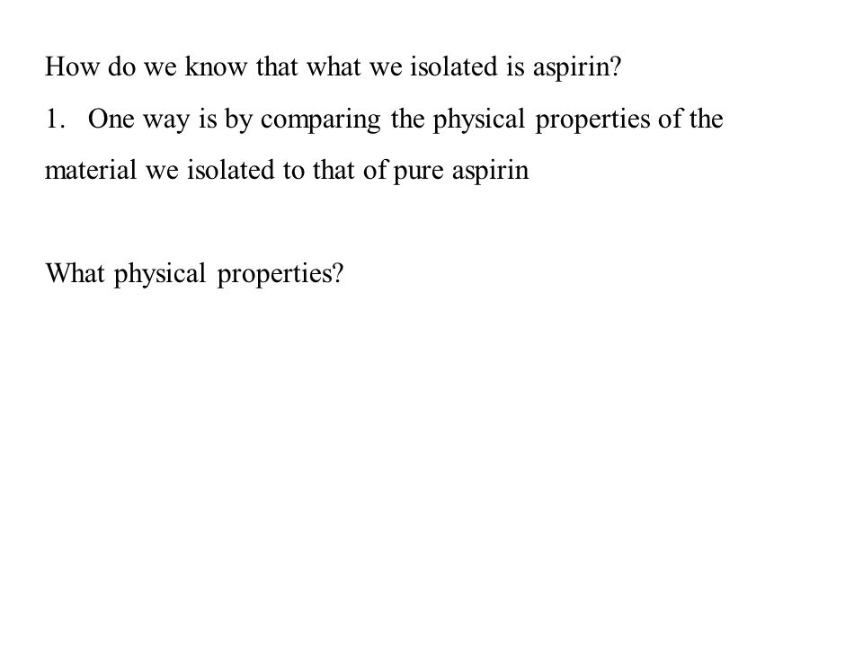 How do we know that what we isolated is aspirin? 1.One way is by comparing the physical properties of the material we isolated to that of pure aspirin
