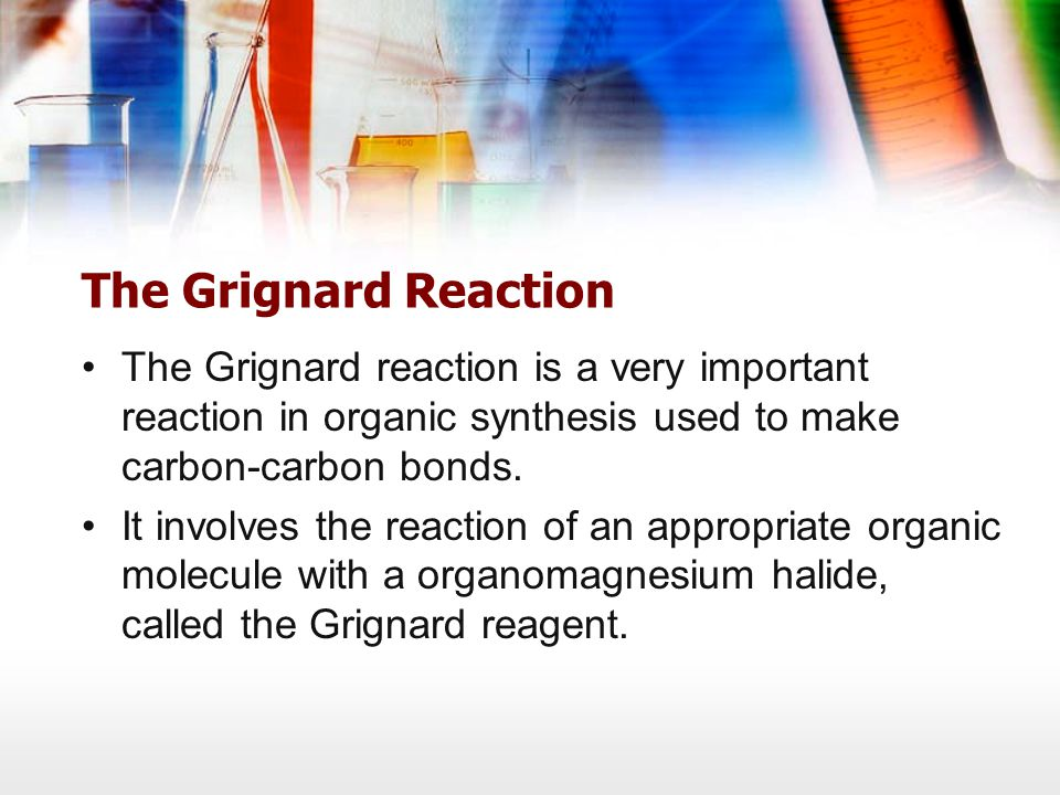 The Grignard Reaction The Grignard reaction is a very important reaction in organic synthesis used to make carbon-carbon bonds.