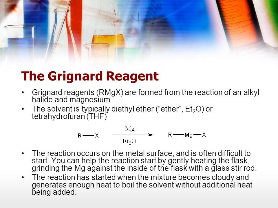 The Grignard Reagent Grignard reagents (RMgX) are formed from the reaction of an alkyl halide and magnesium The solvent is typically diethyl ether ( ether , Et 2 O) or tetrahydrofuran (THF) The reaction occurs on the metal surface, and is often difficult to start.