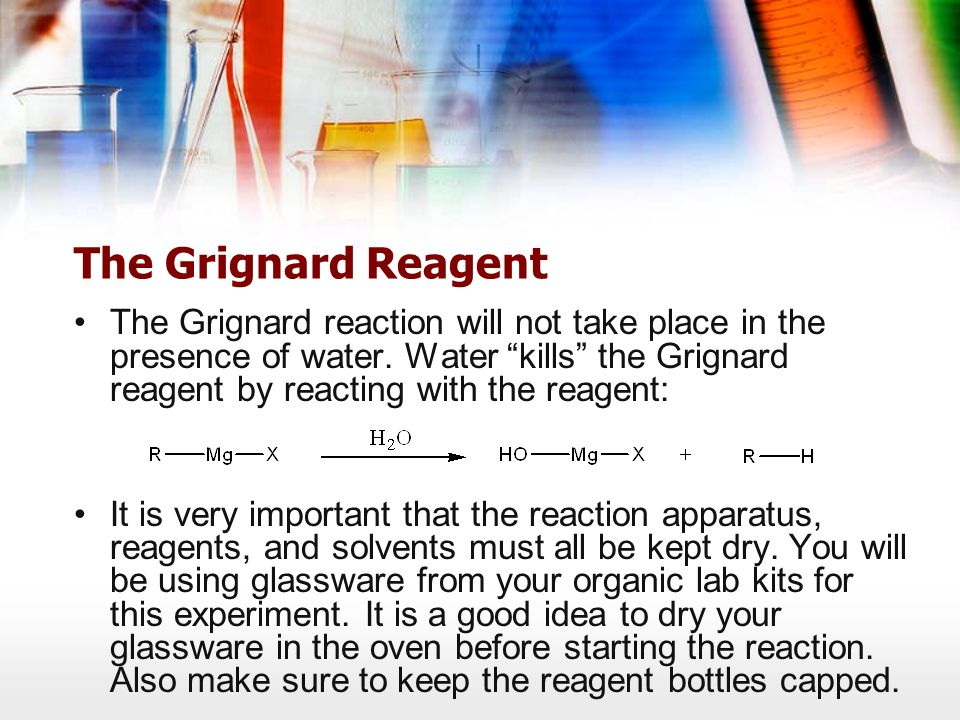 The Grignard Reagent The Grignard reaction will not take place in the presence of water.