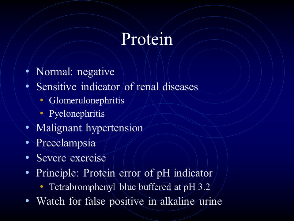 Protein Normal: negative Sensitive indicator of renal diseases Glomerulonephritis Pyelonephritis Malignant hypertension Preeclampsia Severe exercise Principle: Protein error of pH indicator Tetrabromphenyl blue buffered at pH 3.2 Watch for false positive in alkaline urine