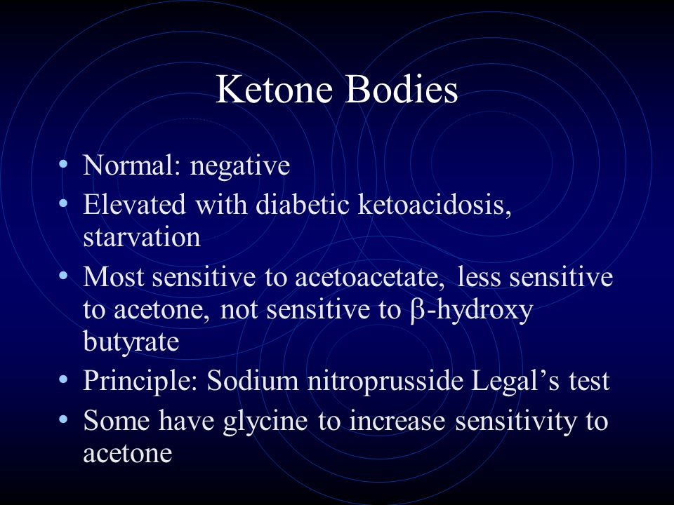 Ketone Bodies Normal: negative Elevated with diabetic ketoacidosis, starvation Most sensitive to acetoacetate, less sensitive to acetone, not sensitive to  -hydroxy butyrate Principle: Sodium nitroprusside Legal's test Some have glycine to increase sensitivity to acetone
