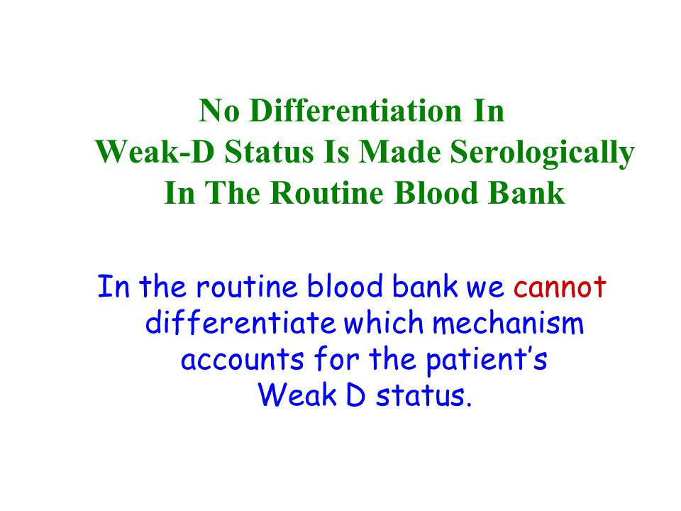 Weak-D Determination: Donor Blood When testing Donor Blood for the D antigen, testing is required through all phases.