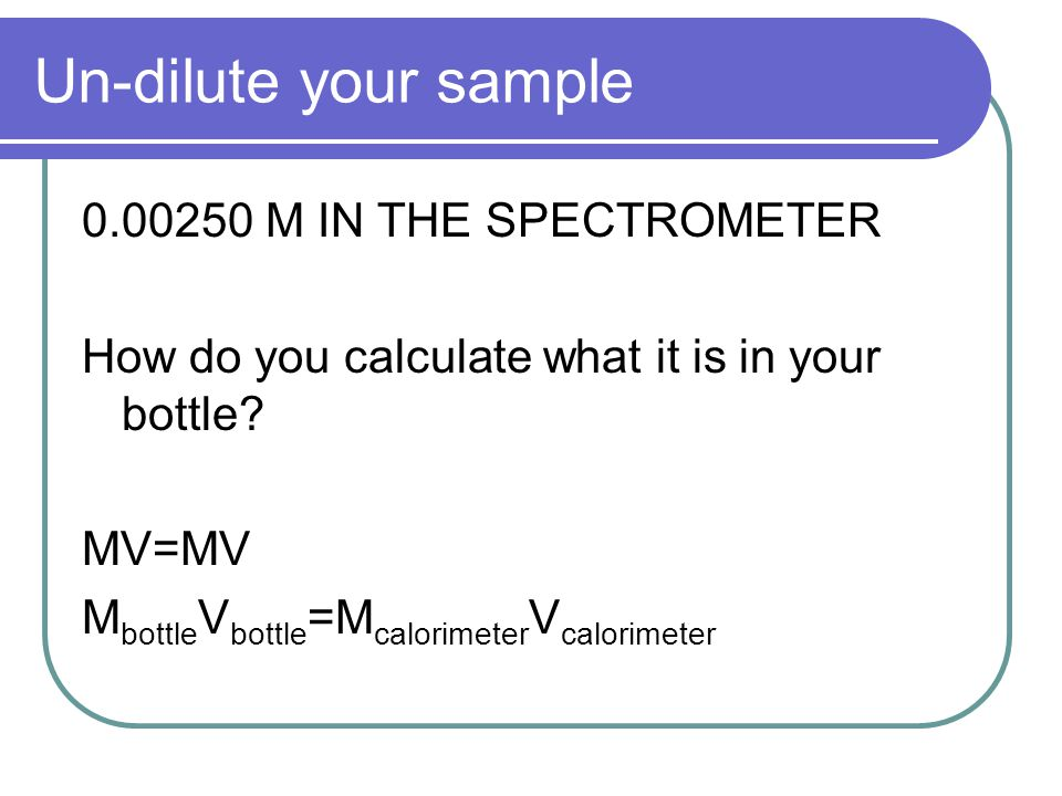 Un-dilute your sample 0.00250 M IN THE SPECTROMETER How do you calculate what it is in your bottle.