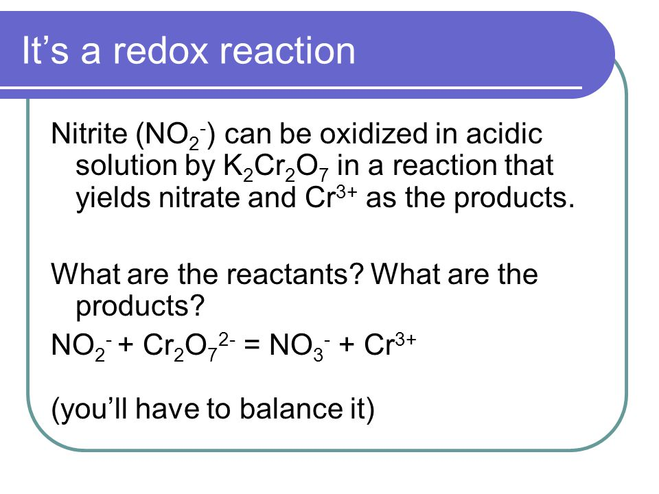 It's a redox reaction Nitrite (NO 2 - ) can be oxidized in acidic solution by K 2 Cr 2 O 7 in a reaction that yields nitrate and Cr 3+ as the products.
