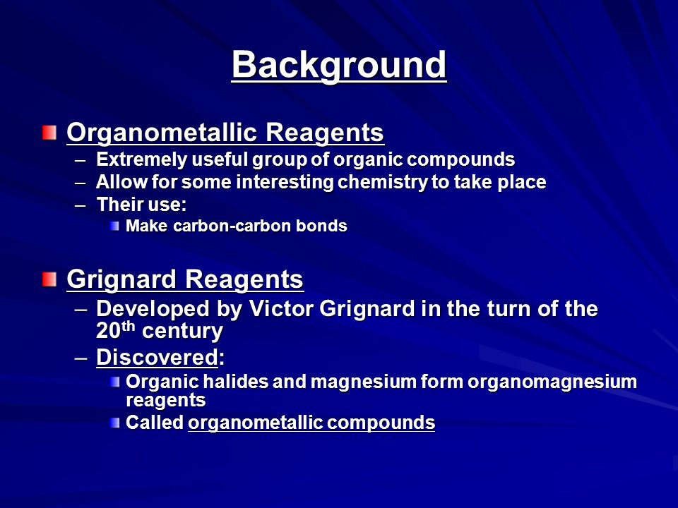 Organometallic Compounds Contain metal-carbon bonds Many examples in chemistry In Organic Chemistry: –2 main classes of organometallic compounds Organomagnesium reagents ( Grignards ) Organolithium reagents Usefulness of these compounds –The carbon atoms is nuclophilic –Widely used to make new carbon-carbon bonds –Used to attach carbonyl groups of aldehydes, ketones, and esters