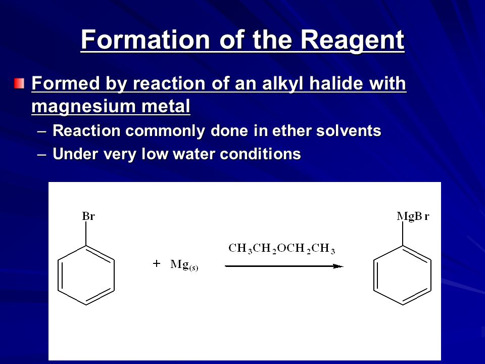 Formation of the Reagent Formed by reaction of an alkyl halide with magnesium metal –Reaction commonly done in ether solvents –Under very low water conditions