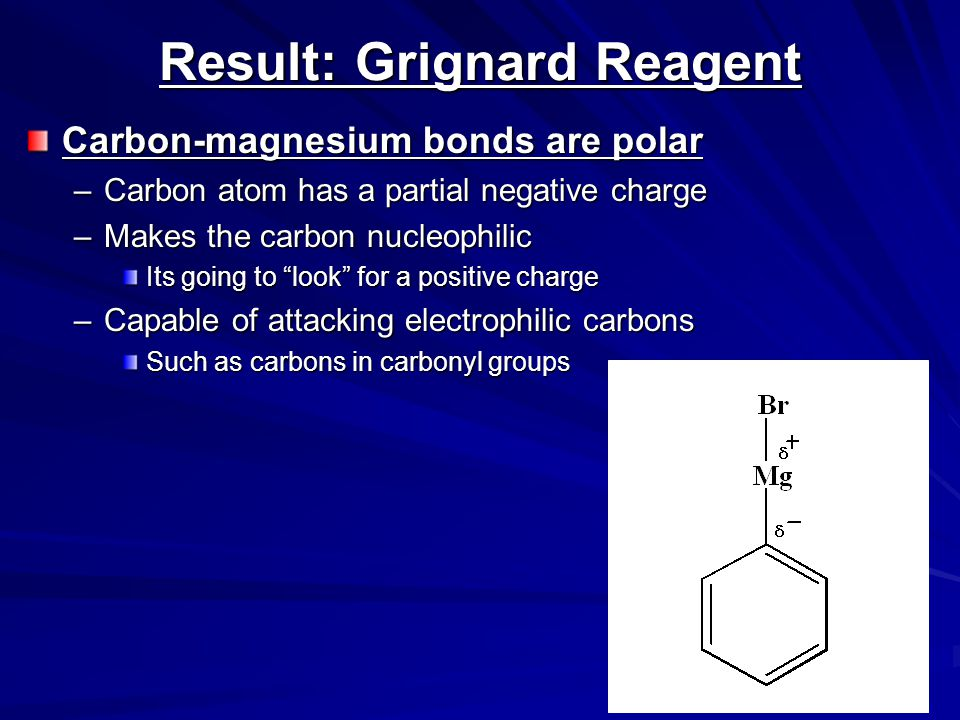 Function of the Ether Solvent Grignard reagents –Commonly formed in ether solvents They stabilize the Grignard reagent –Protect it from oxidation Must use anhydrous solvents –Grignards are very sensitive reagents –Grignards are strong bases –Will react with any reagent with an acidic proton WaterAlcohols Carboxylic acids –Destroys the reagent