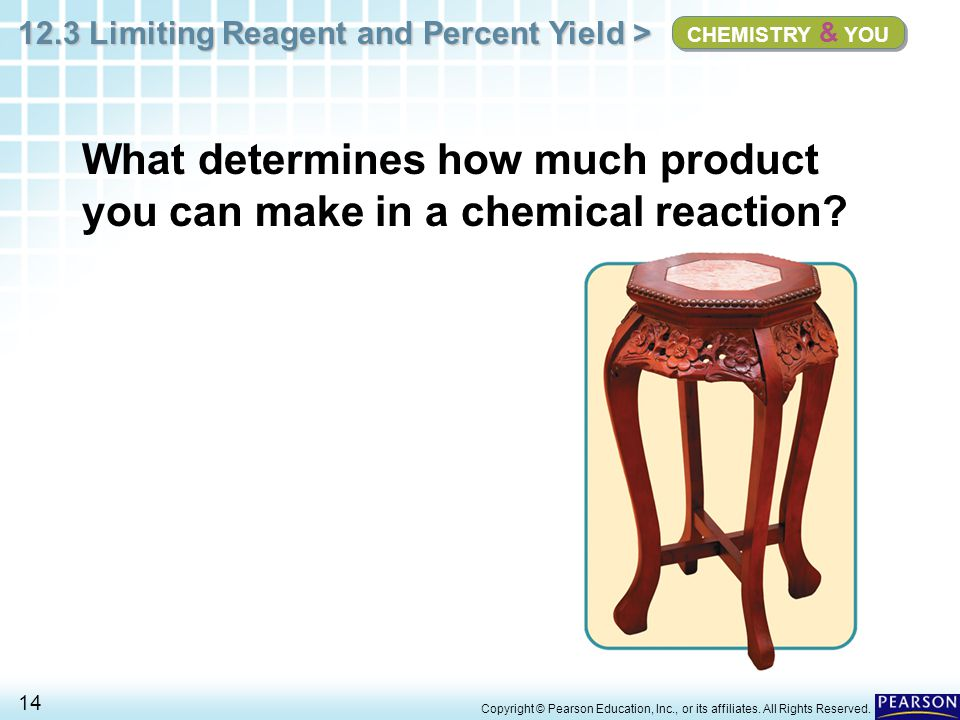 12.3 Limiting Reagent and Percent Yield > 14 Copyright © Pearson Education, Inc., or its affiliates. All Rights Reserved. CHEMISTRY & YOU What determi