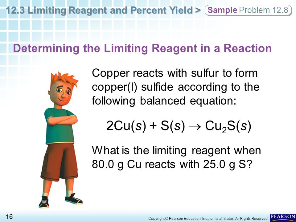 12.3 Limiting Reagent and Percent Yield > 16 Copyright © Pearson Education, Inc., or its affiliates. All Rights Reserved. Copper reacts with sulfur to