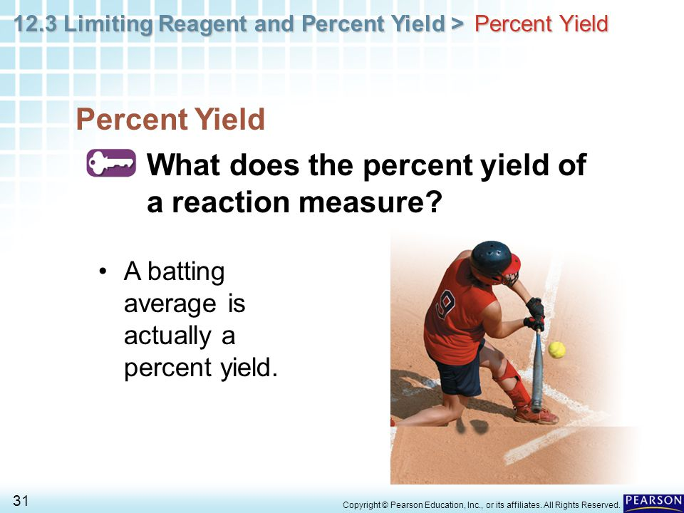 12.3 Limiting Reagent and Percent Yield > 31 Copyright © Pearson Education, Inc., or its affiliates. All Rights Reserved. Percent Yield What does the