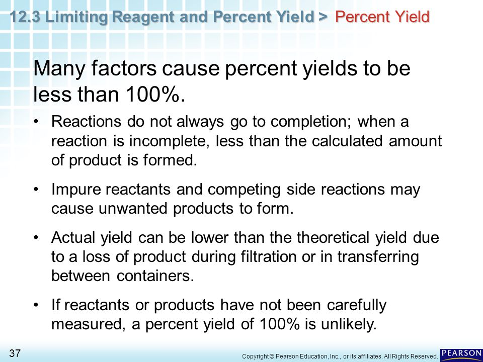 12.3 Limiting Reagent and Percent Yield > 37 Copyright © Pearson Education, Inc., or its affiliates. All Rights Reserved. Percent Yield Many factors c