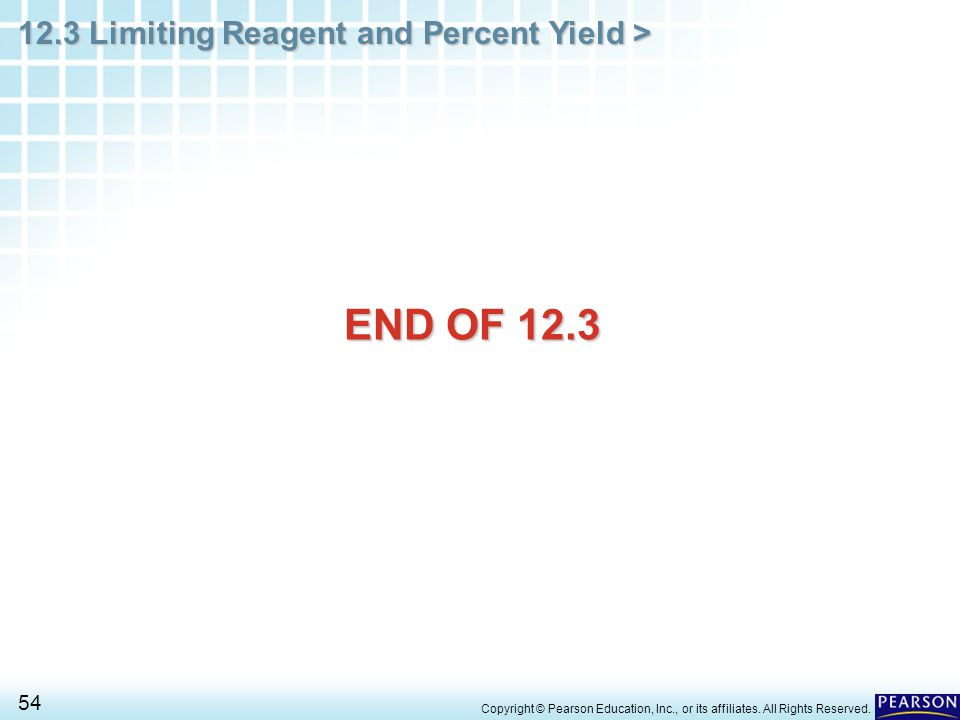 12.3 Limiting Reagent and Percent Yield > 54 Copyright © Pearson Education, Inc., or its affiliates. All Rights Reserved. END OF 12.3