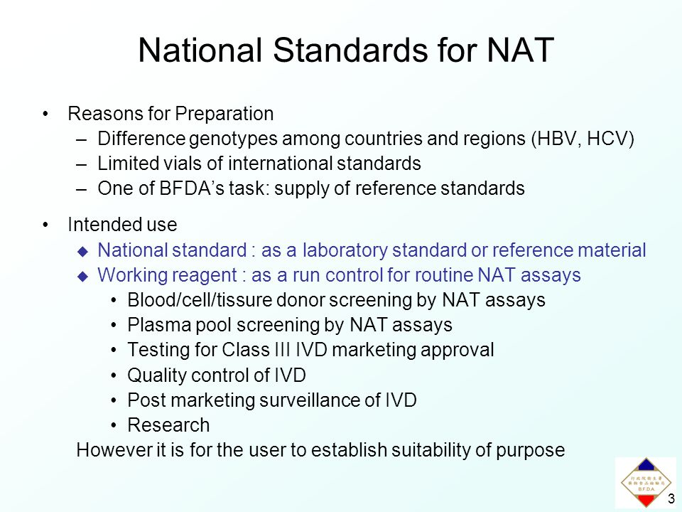 3 National Standards for NAT Reasons for Preparation –Difference genotypes among countries and regions (HBV, HCV) –Limited vials of international standards –One of BFDA's task: supply of reference standards Intended use  National standard : as a laboratory standard or reference material  Working reagent : as a run control for routine NAT assays Blood/cell/tissure donor screening by NAT assays Plasma pool screening by NAT assays Testing for Class III IVD marketing approval Quality control of IVD Post marketing surveillance of IVD Research However it is for the user to establish suitability of purpose