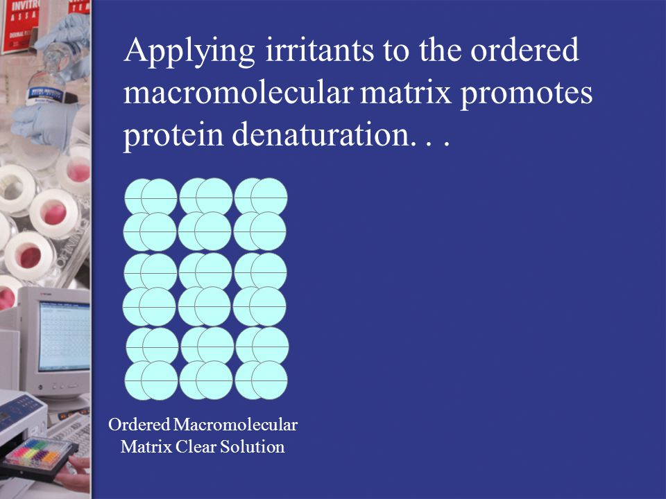 Ordered Macromolecular Matrix Clear Solution Applying irritants to the ordered macromolecular matrix promotes protein denaturation...