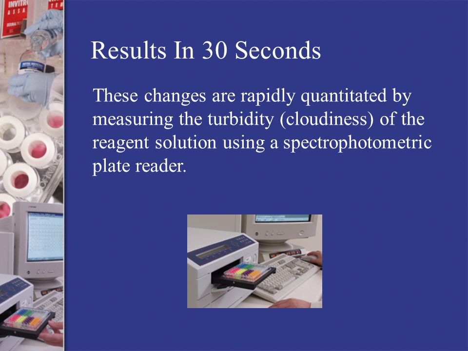 Results In 30 Seconds These changes are rapidly quantitated by measuring the turbidity (cloudiness) of the reagent solution using a spectrophotometric plate reader.