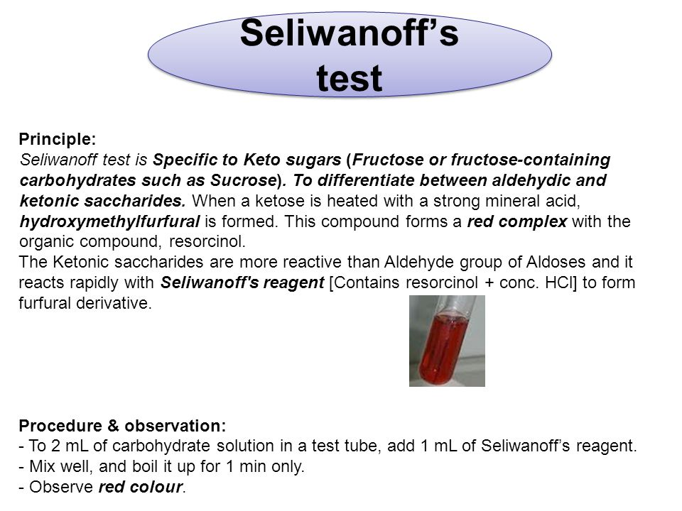 Seliwanoff's test Principle: Seliwanoff test is Specific to Keto sugars (Fructose or fructose-containing carbohydrates such as Sucrose).