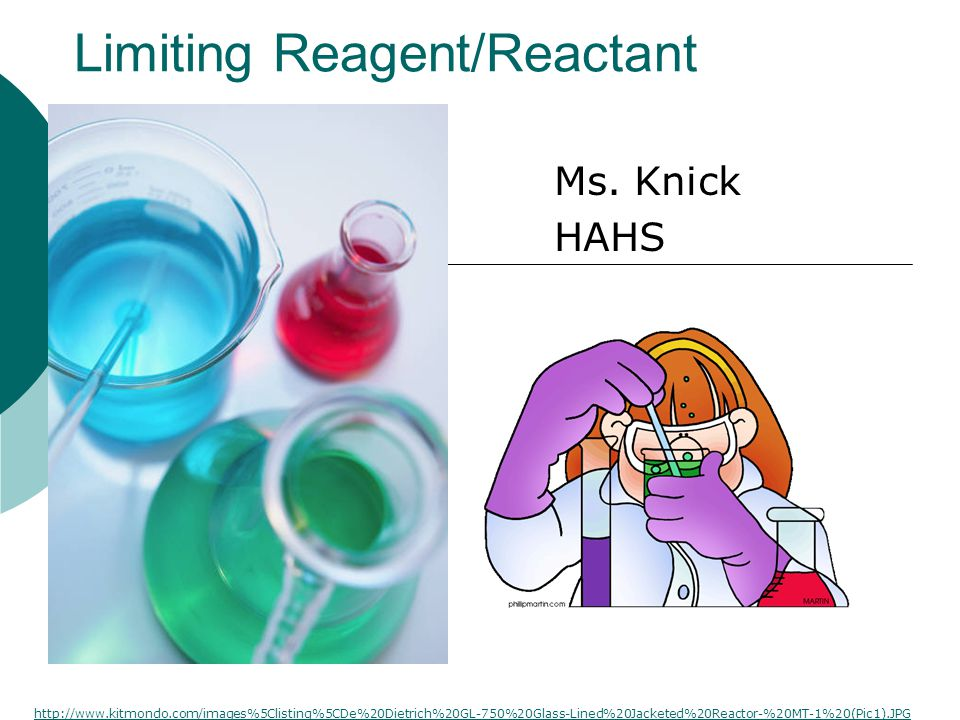 Limiting Reagent/Reactant Ms. Knick HAHS http://www.kitmondo.com/images%5Clisting%5CDe%20Dietrich%20GL-750%20Glass-Lined%20Jacketed%20Reactor-%20MT-1%