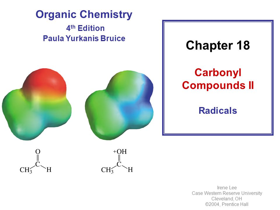 Organic Chemistry 4 th Edition Paula Yurkanis Bruice Chapter 18 Carbonyl Compounds II Radicals Irene Lee Case Western Reserve University Cleveland, OH ©2004, Prentice Hall