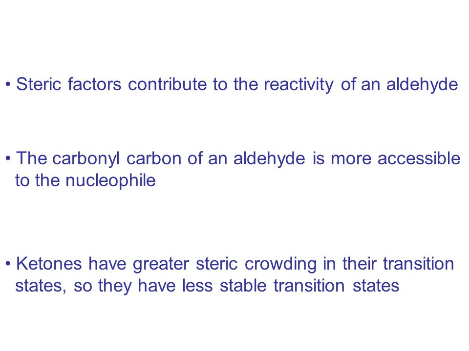 The carbonyl carbon of an aldehyde is more accessible to the nucleophile Ketones have greater steric crowding in their transition states, so they have less stable transition states Steric factors contribute to the reactivity of an aldehyde