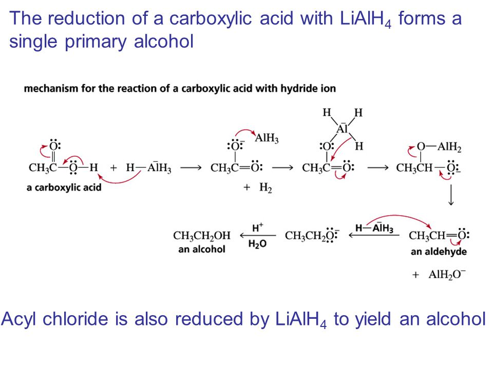 The reduction of a carboxylic acid with LiAlH 4 forms a single primary alcohol Acyl chloride is also reduced by LiAlH 4 to yield an alcohol
