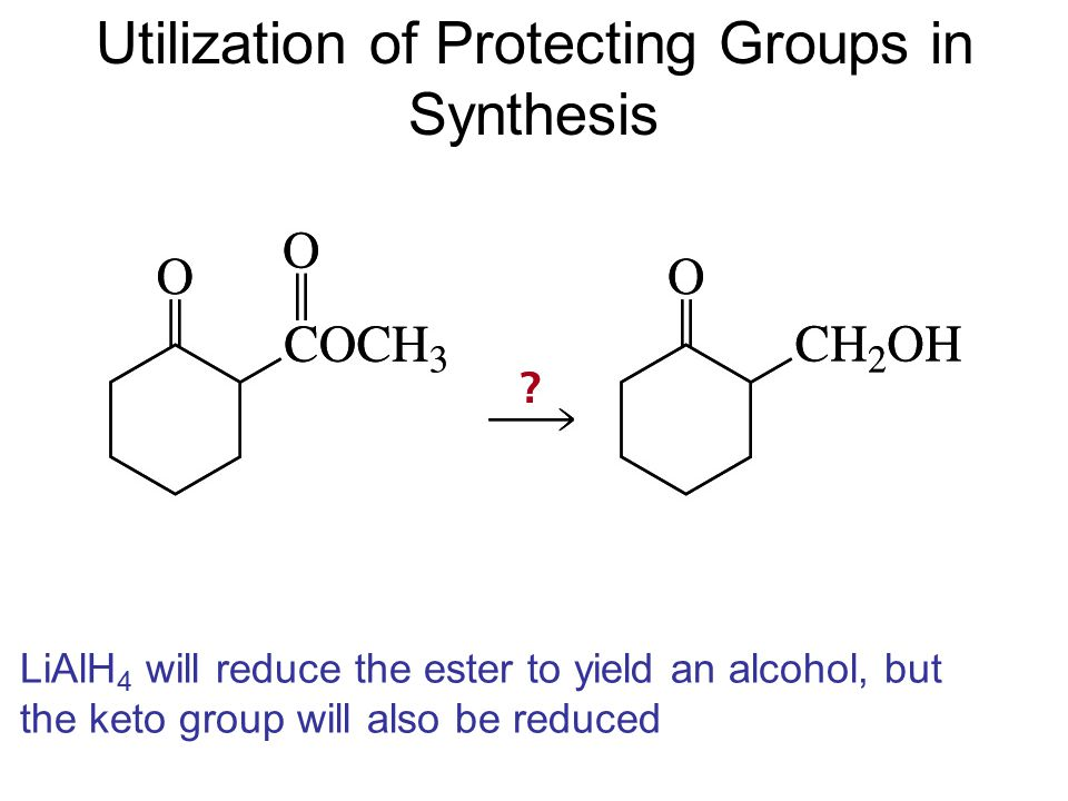 Utilization of Protecting Groups in Synthesis LiAlH 4 will reduce the ester to yield an alcohol, but the keto group will also be reduced