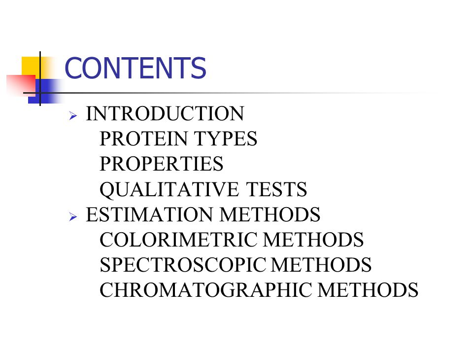 CONTENTS  INTRODUCTION PROTEIN TYPES PROPERTIES QUALITATIVE TESTS  ESTIMATION METHODS COLORIMETRIC METHODS SPECTROSCOPIC METHODS CHROMATOGRAPHIC MET