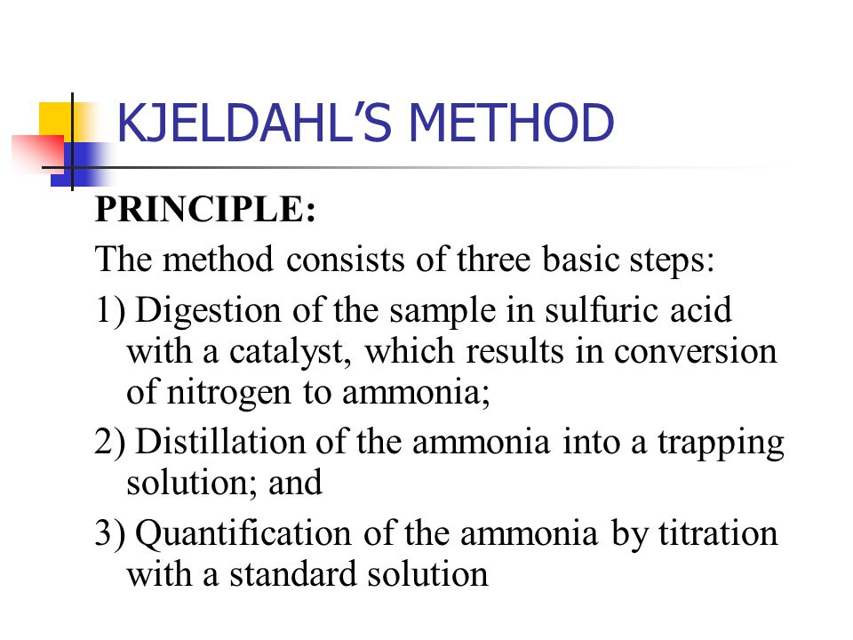 KJELDAHL'S METHOD PRINCIPLE: The method consists of three basic steps: 1) Digestion of the sample in sulfuric acid with a catalyst, which results in c