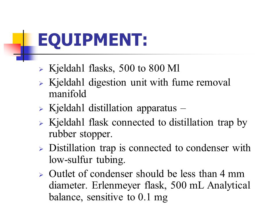 EQUIPMENT:  Kjeldahl flasks, 500 to 800 Ml  Kjeldahl digestion unit with fume removal manifold  Kjeldahl distillation apparatus –  Kjeldahl flask
