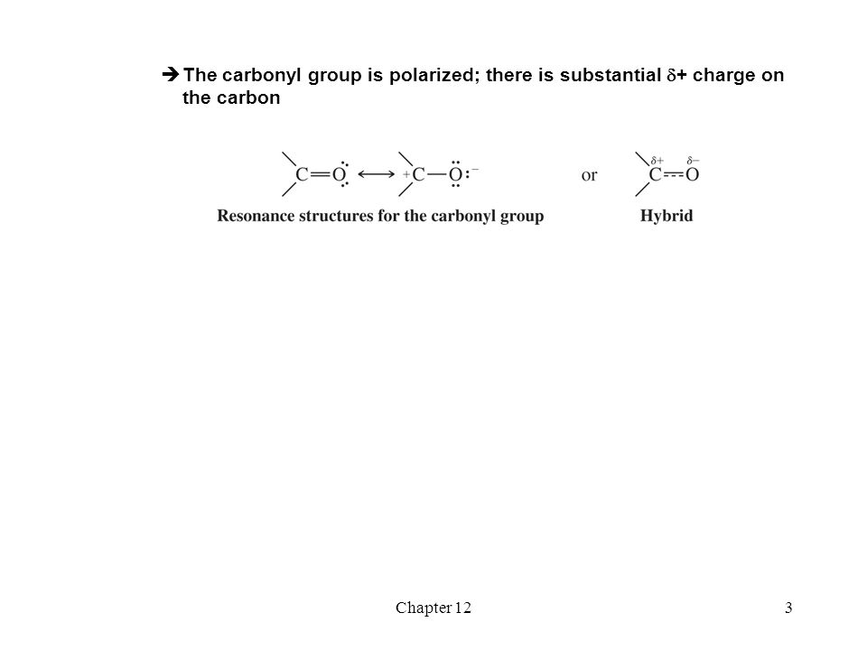 Chapter 123  The carbonyl group is polarized; there is substantial  + charge on the carbon