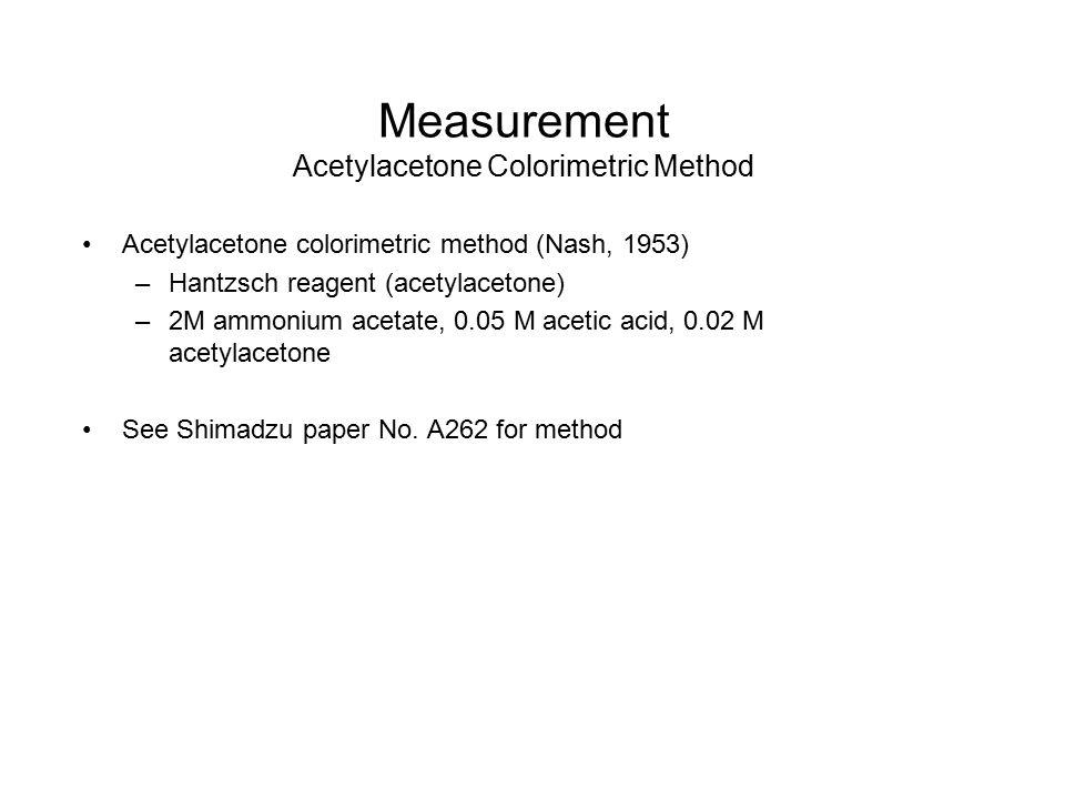 Measurement Acetylacetone Colorimetric Method Acetylacetone colorimetric method (Nash, 1953) –Hantzsch reagent (acetylacetone) –2M ammonium acetate, 0